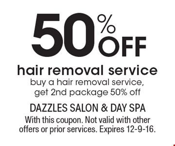 50% Off hair removal service buy a hair removal service, get 2nd package 50% off. With this coupon. Not valid with other offers or prior services. Expires 12-9-16.