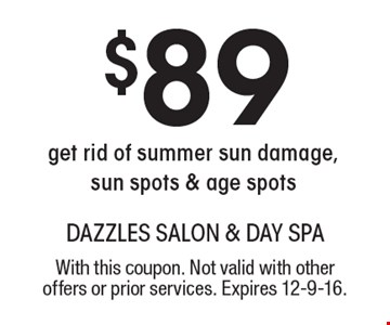 $89 get rid of summer sun damage, sun spots & age spots. With this coupon. Not valid with other offers or prior services. Expires 12-9-16.