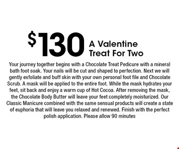 $130 A ValentineTreat For Two. Your journey together begins with a Chocolate Treat Pedicure with a mineral bath foot soak. Your nails will be cut and shaped to perfection. Next we will gently exfoliate and buff skin with your own personal foot file and Chocolate Scrub. A mask will be applied to the entire foot. While the mask hydrates your feet, sit back and enjoy a warm cup of Hot Cocoa. After removing the mask, the Chocolate Body Butter will leave your feet completely moisturized. Our Classic Manicure combined with the same sensual products will create a state of euphoria that will leave you relaxed and renewed. Finish with the perfect polish application. Please allow 90 minutes.