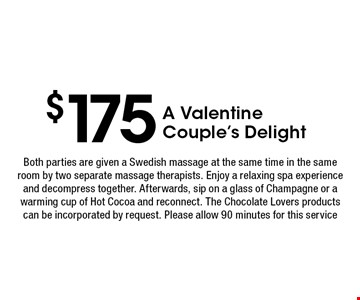 $175 A ValentineCouple's Delight. Both parties are given a Swedish massage at the same time in the same room by two separate massage therapists. Enjoy a relaxing spa experience and decompress together. Afterwards, sip on a glass of Champagne or a warming cup of Hot Cocoa and reconnect. The Chocolate Lovers products can be incorporated by request. Please allow 90 minutes for this service.