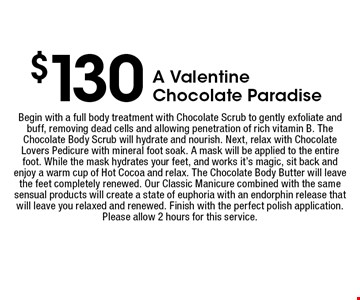 $130 A Valentine Chocolate Paradise. Begin with a full body treatment with Chocolate Scrub to gently exfoliate and buff, removing dead cells and allowing penetration of rich vitamin B. The Chocolate Body Scrub will hydrate and nourish. Next, relax with Chocolate Lovers Pedicure with mineral foot soak. A mask will be applied to the entire foot. While the mask hydrates your feet, and works it's magic, sit back and enjoy a warm cup of Hot Cocoa and relax. The Chocolate Body Butter will leave the feet completely renewed. Our Classic Manicure combined with the same sensual products will create a state of euphoria with an endorphin release that will leave you relaxed and renewed. Finish with the perfect polish application. Please allow 2 hours for this service.