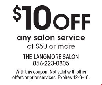 $10 off any salon service of $50 or more. With this coupon. Not valid with other offers or prior services. Expires 12-9-16.