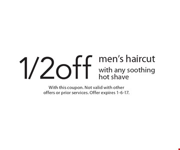 1/2 off men's haircut with any soothing hot shave. With this coupon. Not valid with other offers or prior services. Offer expires 1-6-17.