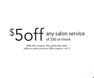 $5 off any salon service of $30 or more. With this coupon. Not valid with other offers or prior services. Offer expires 1-6-17.