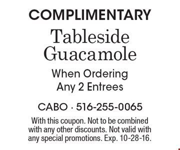 Complimentary tableside guacamole When ordering any 2 entrees. With this coupon. Not to be combined with any other discounts. Not valid with any special promotions. Exp. 10-28-16.