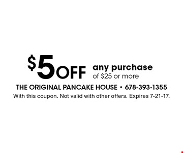 $5 OFF any purchase of $25 or more. With this coupon. Not valid with other offers. Expires 7-21-17.
