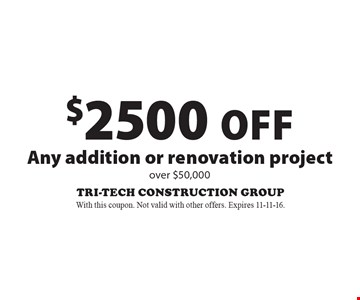 $2500 Off Any addition or renovation project over $50,000. With this coupon. Not valid with other offers. Expires 11-11-16.