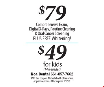 $79 Comprehensive Exam, Digital X-Rays, Routine Cleaning & Oral Cancer Screening PLUS FREE Whitening! OR $49 for kids (14 & under). With this coupon. Not valid with other offers or prior services. Offer expires 1/1/17.
