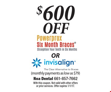 $600 Off Powerprox Six Month Braces (Straighten Your Teeth In Six Months) OR Invisalign (The Clear Alternative To Braces). Monthly payments as low as $79. With this coupon. Not valid with other offers or prior services. Offer expires 1/1/17.