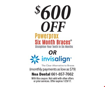 $600 Off Powerprox Six Month Braces (Straighten Your Teeth In Six Months) OR Invisalign (The Clear Alternative To Braces). Monthly payments as low as $79. With this coupon. Not valid with other offers or prior services. Offer expires 1/29/17.
