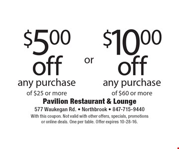 $5.00 off any purchase of $25 or more or $10.00 off any purchase of $60 or more. With this coupon. Not valid with other offers, specials, promotions or online deals. One per table. Offer expires 10-28-16.