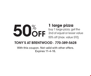 50% Off 1 large pizza. Buy 1 large pizza, get the 2nd of equal or lesser value 50% off (max. value $10). With this coupon. Not valid with other offers. Expires 11-4-16.