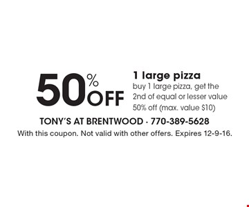 50% Off 1 large pizzabuy 1 large pizza, get the 2nd of equal or lesser value 50% off (max. value $10) . With this coupon. Not valid with other offers. Expires 12-9-16.