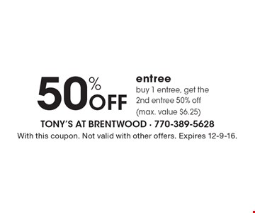 50% Off entreebuy 1 entree, get the 2nd entree 50% off (max. value $6.25) . With this coupon. Not valid with other offers. Expires 12-9-16.