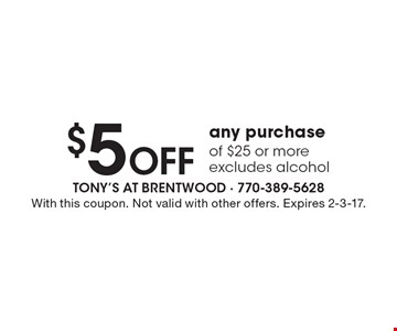 $5 off any purchase of $25 or more. Excludes alcohol. With this coupon. Not valid with other offers. Expires 2-3-17.