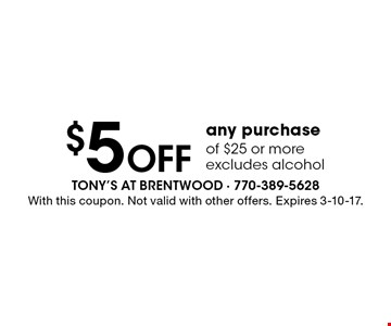 $5 off any purchase of $25 or more. Excludes alcohol. With this coupon. Not valid with other offers. Expires 3-10-17.