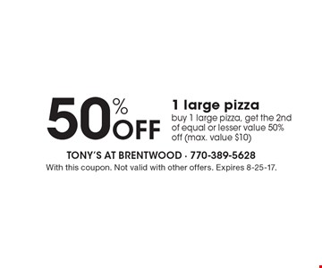 50% Off 1 large pizza buy 1 large pizza, get the 2nd of equal or lesser value 50% off (max. value $10). With this coupon. Not valid with other offers. Expires 8-25-17.