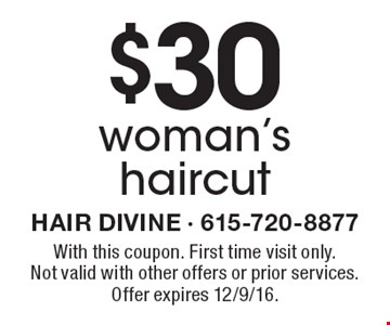 $30 woman's haircut. With this coupon. First time visit only. Not valid with other offers or prior services. Offer expires 12/9/16.