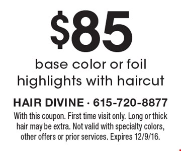 $85 base color or foil highlights with haircut. With this coupon. First time visit only. Long or thick hair may be extra. Not valid with specialty colors, other offers or prior services. Expires 12/9/16.