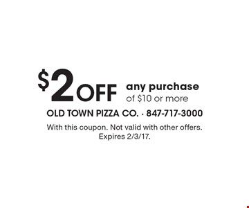 $2 Off any purchase of $10 or more. With this coupon. Not valid with other offers. Expires 2/3/17.