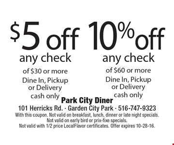 10 %off any check of $60 or moreDine In, Pickup or Deliverycash only. $5 off any check of $30 or moreDine In, Pickup or Deliverycash only. With this coupon. Not valid on breakfast, lunch, dinner or late night specials. Not valid on early bird or prix-fixe specials.Not valid with 1/2 price LocalFlavor certificates. Offer expires 10-28-16.