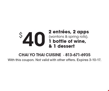 $40 2 entrees, 2 apps (wontons & spring rolls),1 bottle of wine & 1 dessert. With this coupon. Not valid with other offers. Expires 3-10-17.