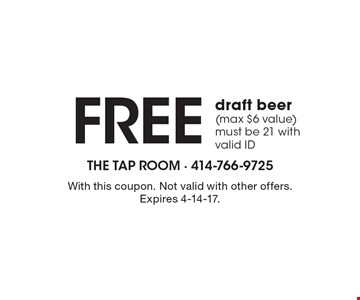 Free draft beer (max $6 value) must be 21 with valid ID. With this coupon. Not valid with other offers. Expires 4-14-17.