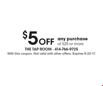 $5 Off any purchase of $25 or more. With this coupon. Not valid with other offers. Expires 9-22-17.