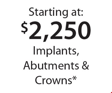 Starting at: $2,250 Implants, Abutments & Crowns*. *With this card. Offer expires 30 days from mailing date. Offers cannot be combined.