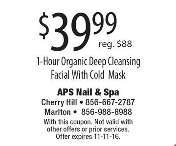 $39.99 1-Hour Organic Deep Cleansing Facial With Cold Mask. Reg. $88. With this coupon. Not valid with other offers or prior services. Offer expires 11-11-16.