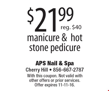 $21.99 manicure & hot stone pedicure. Reg. $40. With this coupon. Not valid with other offers or prior services. Offer expires 11-11-16.