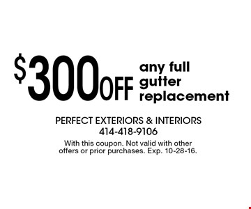 $300 off any full gutter replacement. With this coupon. Not valid with other offers or prior purchases. Exp. 10-28-16.