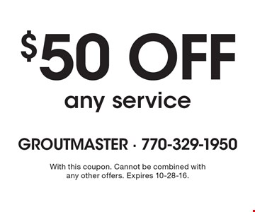 $50 off any service. With this coupon. Cannot be combined with any other offers. Expires 10-28-16.