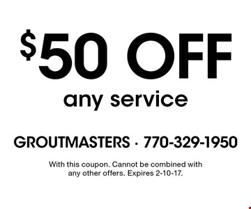 $50 off any service. With this coupon. Cannot be combined with any other offers. Expires 2-10-17.