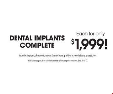 Each for only $1,999! dental implants complete Includes implant, abutment, crown & most bone grafting as needed (orig. price $3,500). With this coupon. Not valid with other offers or prior services. Exp. 1-6-17.