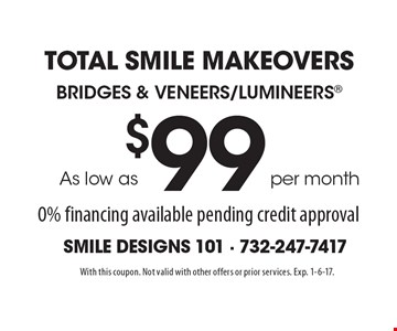 Total Smile Makeovers As low as per month $99 Bridges & Veneers/Lumineers 0% financing available pending credit approval. With this coupon. Not valid with other offers or prior services. Exp. 1-6-17.