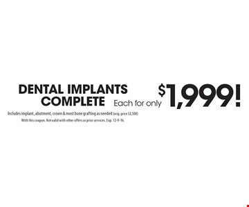 Dental implants complete Each for only$1,999! Includes implant, abutment, crown & most bone grafting as needed (orig. price $3,500). With this coupon. Not valid with other offers or prior services. Exp. 12-9-16.