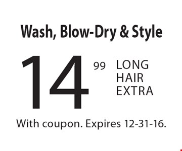 14.99 Wash, Blow-Dry & Style. Long Hair Extra. With coupon. Expires 12-31-16.