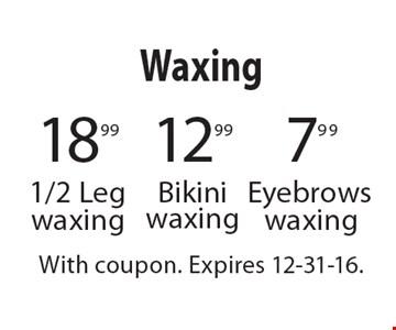 Waxing 7.99 Eyebrows waxing. 12.99 Bikini waxing. 18.99 1/2 Leg waxing. With coupon. Expires 12-31-16.