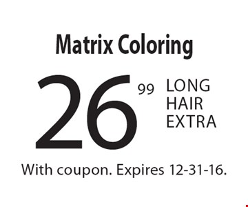 26.99 Matrix Coloring. Long Hair Extra. With coupon. Expires 12-31-16.