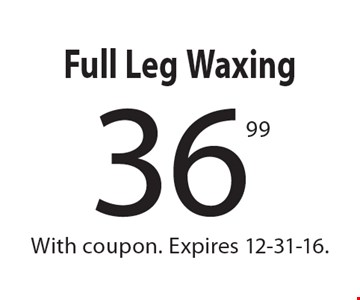 36.99 Full Leg Waxing. With coupon. Expires 12-31-16.