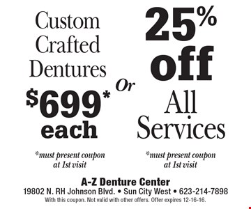 25% off All Services *must present coupon at 1st visit. $699* each Custom Crafted Dentures *must present coupon at 1st visit. Or. With this coupon. Not valid with other offers. Offer expires 12-16-16.
