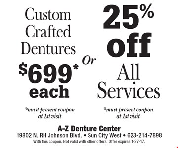 25% off All Services *must present coupon at 1st visit. $699* each Custom Crafted Dentures *must present coupon at 1st visit. Or. With this coupon. Not valid with other offers. Offer expires 1-27-17.