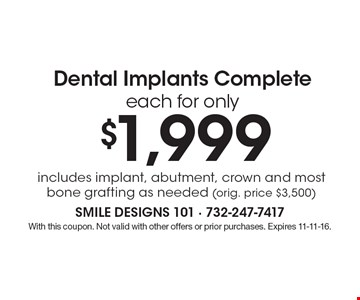 Dental Implants Complete each for only $1,999. Includes implant, abutment, crown and most bone grafting as needed (orig. price $3,500). With this coupon. Not valid with other offers or prior purchases. Expires 11-11-16.