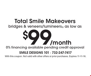 Total Smile Makeovers bridges & veneers/lumineers® as low as $99/month. Financing available pending credit approval. With this coupon. Not valid with other offers or prior purchases. Expires