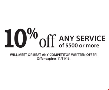 10% off Any Service of $500 or more. Will meet or beat any competitor written offer!Offer expires 11/11/16.