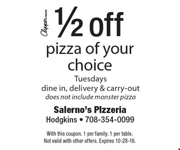 1/2 off pizza of your choice. Tuesdays. dine in, delivery & carry-out. Does not include monster pizza. With this coupon. 1 per family. 1 per table. Not valid with other offers. Expires 10-28-16.