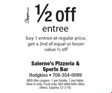 1/2 off entree. Buy 1 entree at regular price, get a 2nd of equal or lesser value 1/2 off. With this coupon. 1 per family. 1 per table. Dine in only. Food only. Not valid with other offers. Expires 12-2-16.