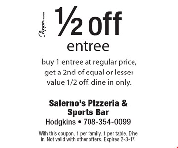 1/2 off entree buy 1 entree at regular price, get a 2nd of equal or lesser value 1/2 off. Dine in only. With this coupon. 1 per family. 1 per table. Dine in. Not valid with other offers. Expires 2-3-17.
