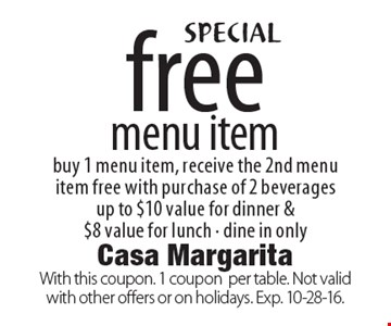 Free menu item. Buy 1 menu item, receive the 2nd menu item free with purchase of 2 beverages. Up to $10 value for dinner & $8 value for lunch. Dine in only. With this coupon. 1 coupon per table. Not valid with other offers or on holidays. Exp. 10-28-16.